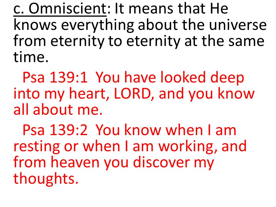 c. Omniscient: It means that He knows everything about the universe from eternity to eternity at the same time. Psa 139:1 You have looked deep into my