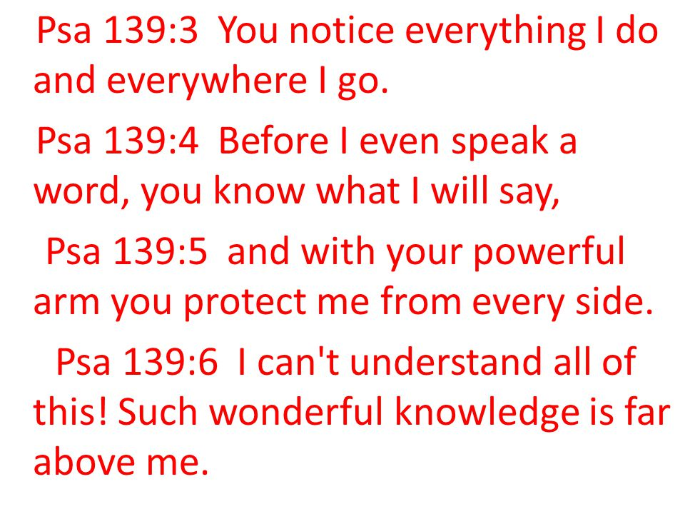 Psa 139:3 You notice everything I do and everywhere I go. Psa 139:4 Before I even speak a word, you know what I will say, Psa 139:5 and with your powe