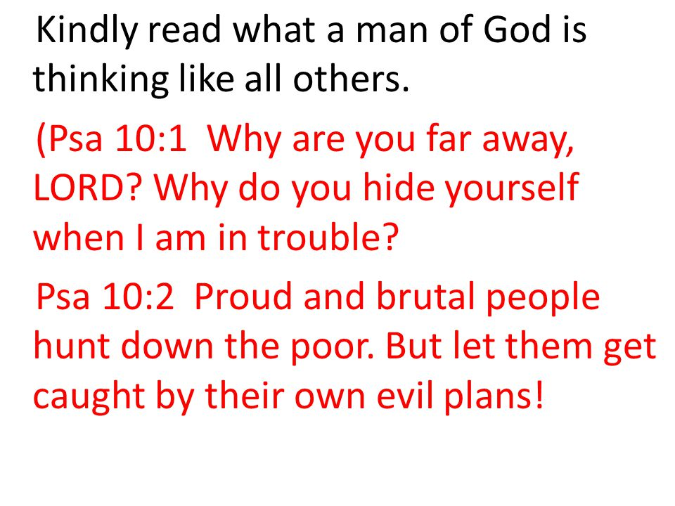 Kindly read what a man of God is thinking like all others. (Psa 10:1 Why are you far away, LORD? Why do you hide yourself when I am in trouble? Psa 10