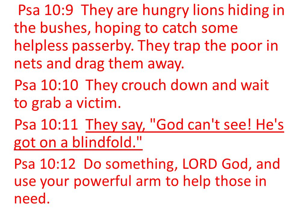 Psa 10:9 They are hungry lions hiding in the bushes, hoping to catch some helpless passerby. They trap the poor in nets and drag them away. Psa 10:10