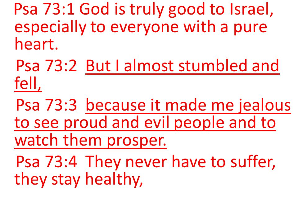 Psa 73:1 God is truly good to Israel, especially to everyone with a pure heart. Psa 73:2 But I almost stumbled and fell, Psa 73:3 because it made me j