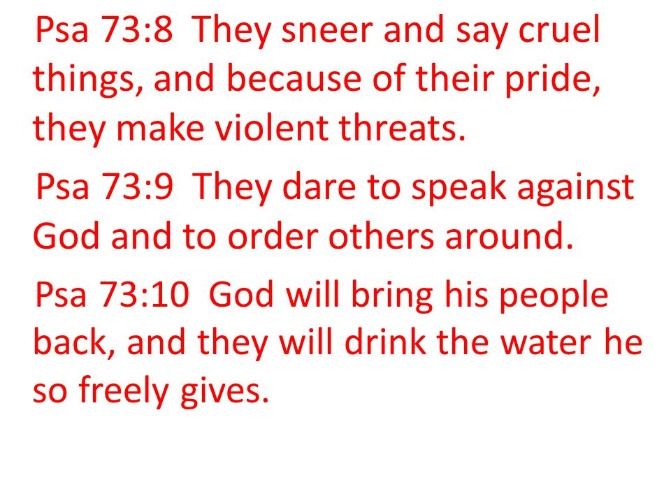 Psa 73:8 They sneer and say cruel things, and because of their pride, they make violent threats. Psa 73:9 They dare to speak against God and to order