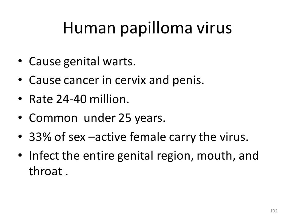 Human papilloma virus Cause genital warts. Cause cancer in cervix and penis. Rate 24-40 million. Common under 25 years. 33% of sex –active female carr