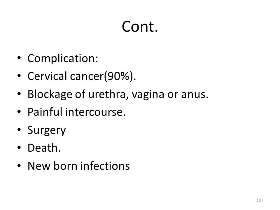Cont. Complication: Cervical cancer(90%). Blockage of urethra, vagina or anus. Painful intercourse. Surgery Death. New born infections 107