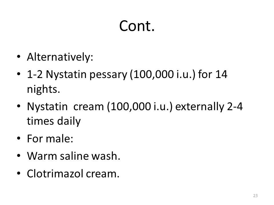 Cont. Alternatively: 1-2 Nystatin pessary (100,000 i.u.) for 14 nights. Nystatin cream (100,000 i.u.) externally 2-4 times daily For male: Warm saline