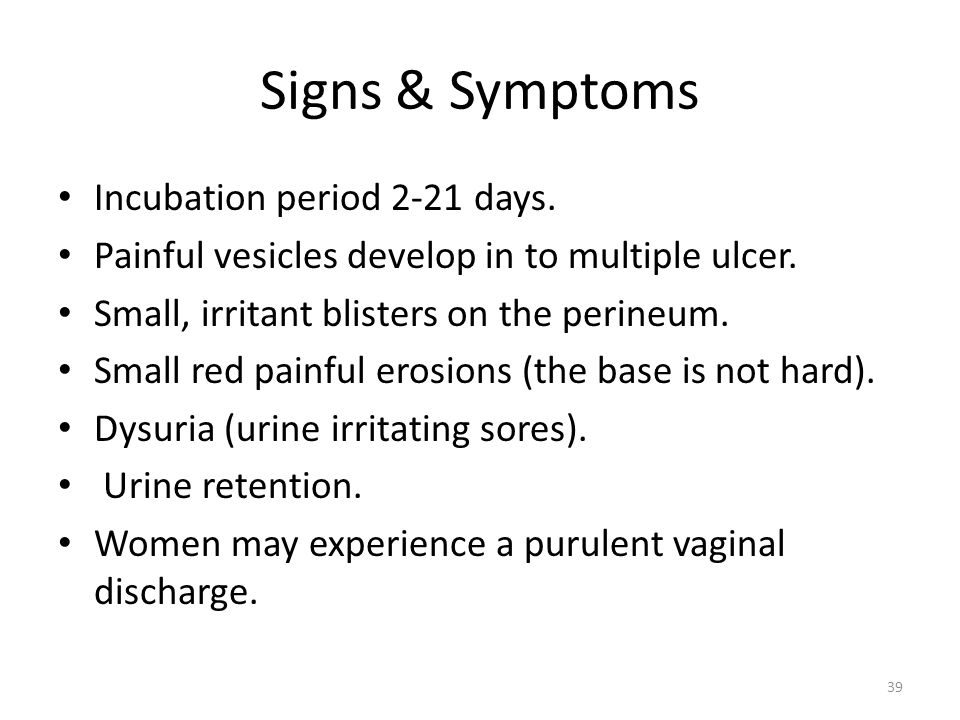 Signs & Symptoms Incubation period 2-21 days. Painful vesicles develop in to multiple ulcer. Small, irritant blisters on the perineum. Small red painf
