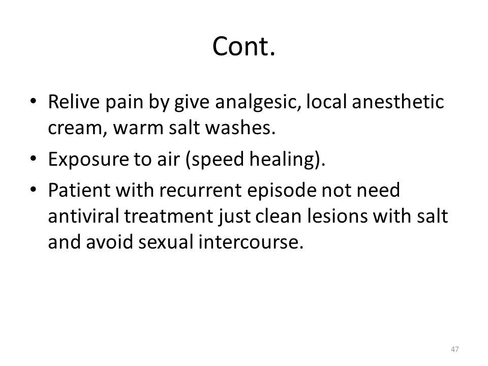Cont. Relive pain by give analgesic, local anesthetic cream, warm salt washes. Exposure to air (speed healing). Patient with recurrent episode not nee