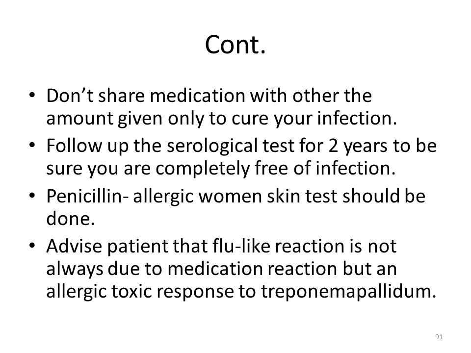 Cont. Dont share medication with other the amount given only to cure your infection. Follow up the serological test for 2 years to be sure you are com