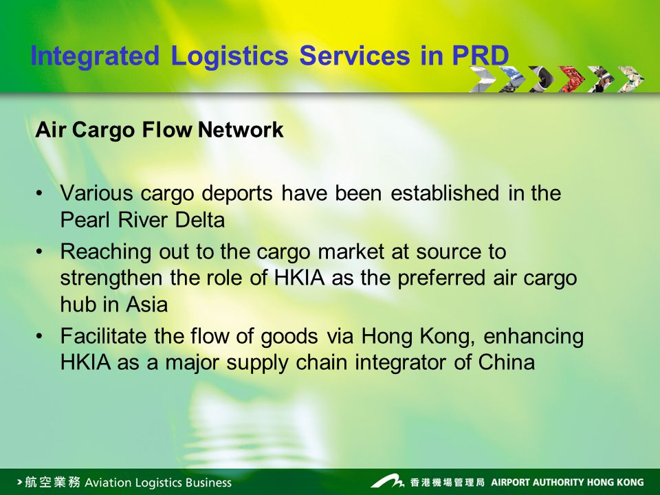 Air Cargo Flow Network Various cargo deports have been established in the Pearl River Delta Reaching out to the cargo market at source to strengthen the role of HKIA as the preferred air cargo hub in Asia Facilitate the flow of goods via Hong Kong, enhancing HKIA as a major supply chain integrator of China Integrated Logistics Services in PRD