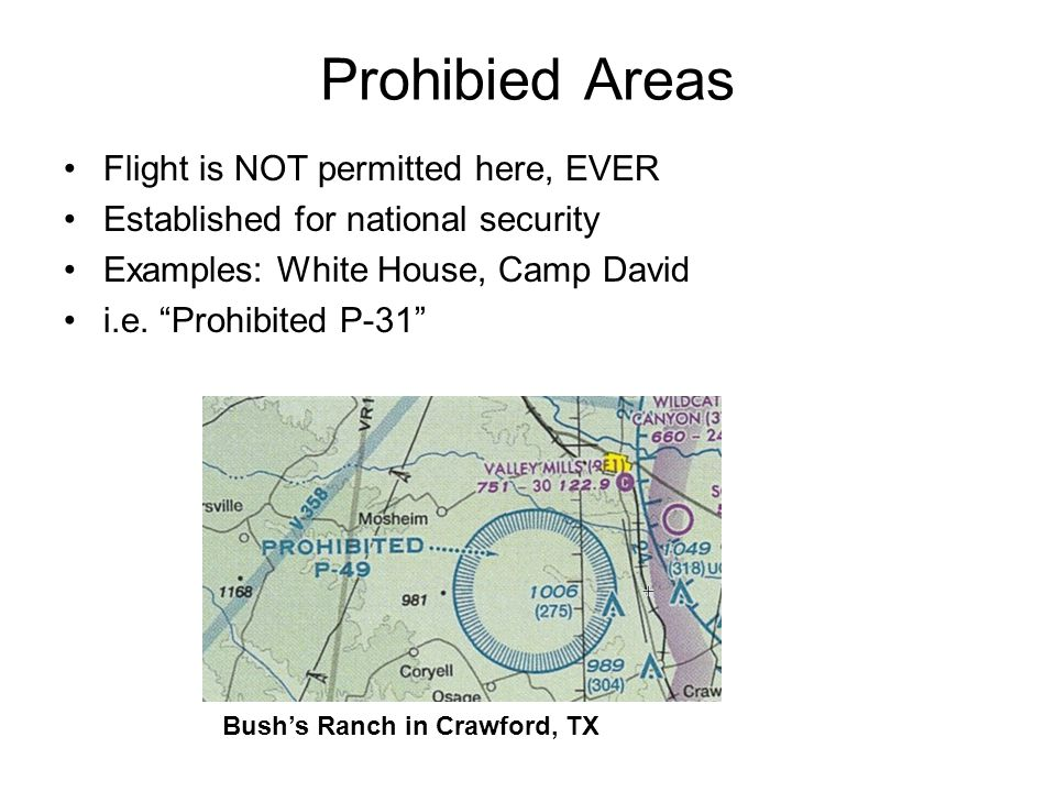 Prohibied Areas Flight is NOT permitted here, EVER Established for national security Examples: White House, Camp David i.e. Prohibited P-31 Bushs Ranc