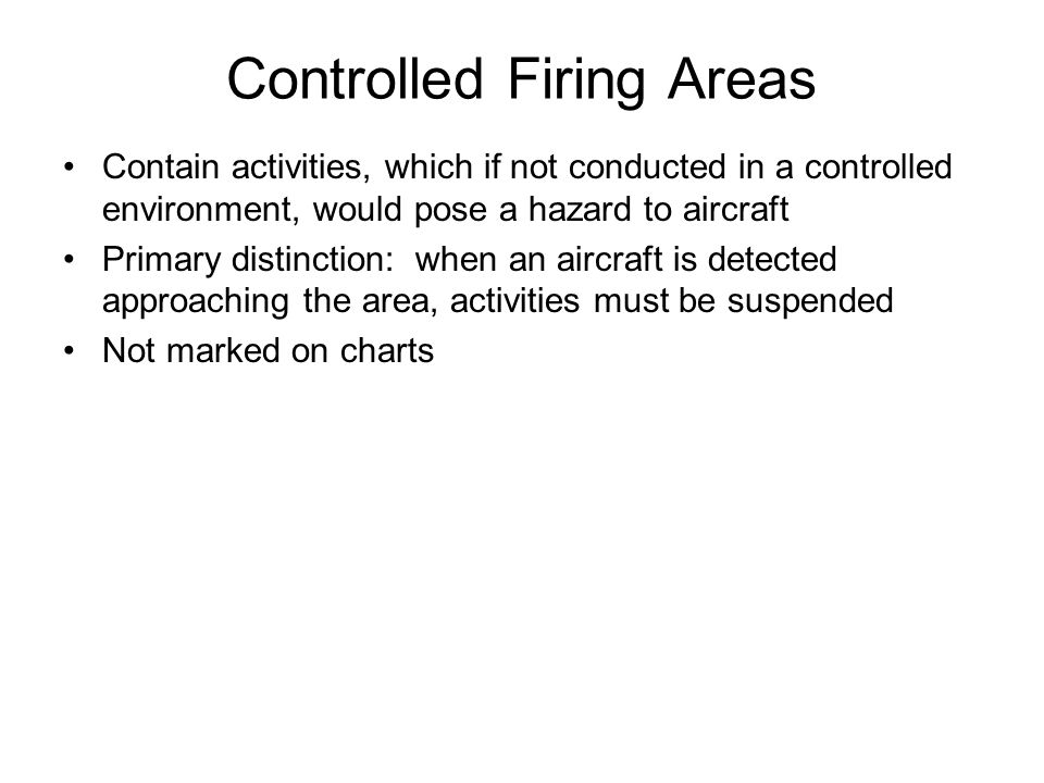Controlled Firing Areas Contain activities, which if not conducted in a controlled environment, would pose a hazard to aircraft Primary distinction: w