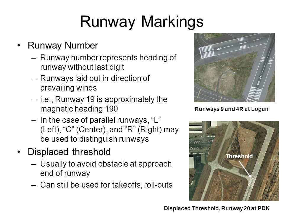 Runway Markings Runway Number –Runway number represents heading of runway without last digit –Runways laid out in direction of prevailing winds –i.e.,