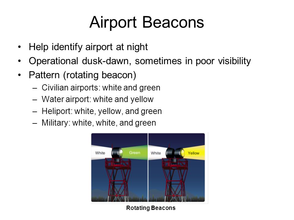 Airport Beacons Help identify airport at night Operational dusk-dawn, sometimes in poor visibility Pattern (rotating beacon) –Civilian airports: white