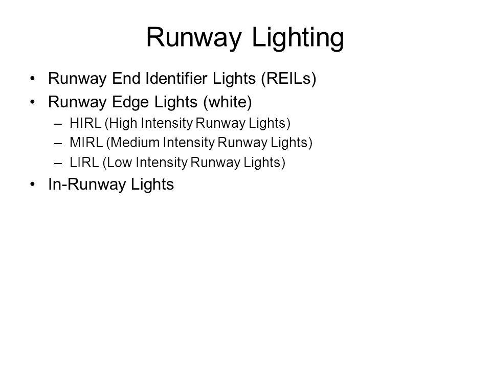 Runway Lighting Runway End Identifier Lights (REILs) Runway Edge Lights (white) –HIRL (High Intensity Runway Lights) –MIRL (Medium Intensity Runway Li
