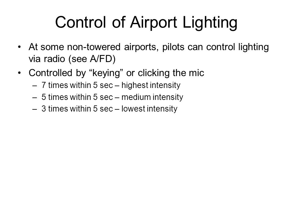 Control of Airport Lighting At some non-towered airports, pilots can control lighting via radio (see A/FD) Controlled by keying or clicking the mic –7