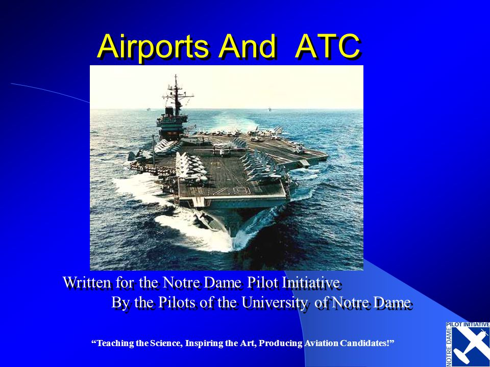 Teaching the Science, Inspiring the Art, Producing Aviation Candidates! Airports And ATC Written for the Notre Dame Pilot Initiative By the Pilots of