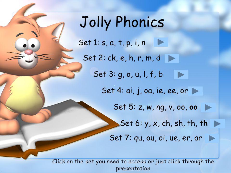 Jolly Phonics Set 1: s, a, t, p, i, n Set 2: ck, e, h, r, m, d Set 3: g, o, u, l, f, b Set 4: ai, j, oa, ie, ee, or Set 5: z, w, ng, v, oo, oo Set 6: