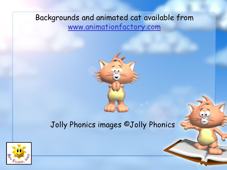 Backgrounds and animated cat available from www.animationfactory.com www.animationfactory.com Jolly Phonics images ©Jolly Phonics