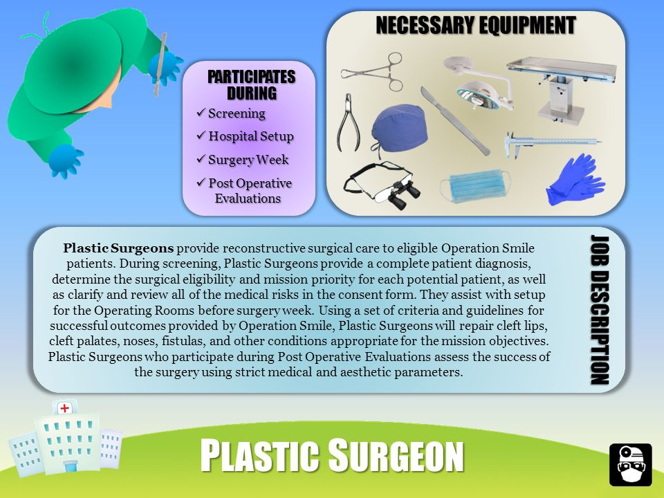 NECESSARY EQUIPMENT Plastic Surgeons provide reconstructive surgical care to eligible Operation Smile patients.