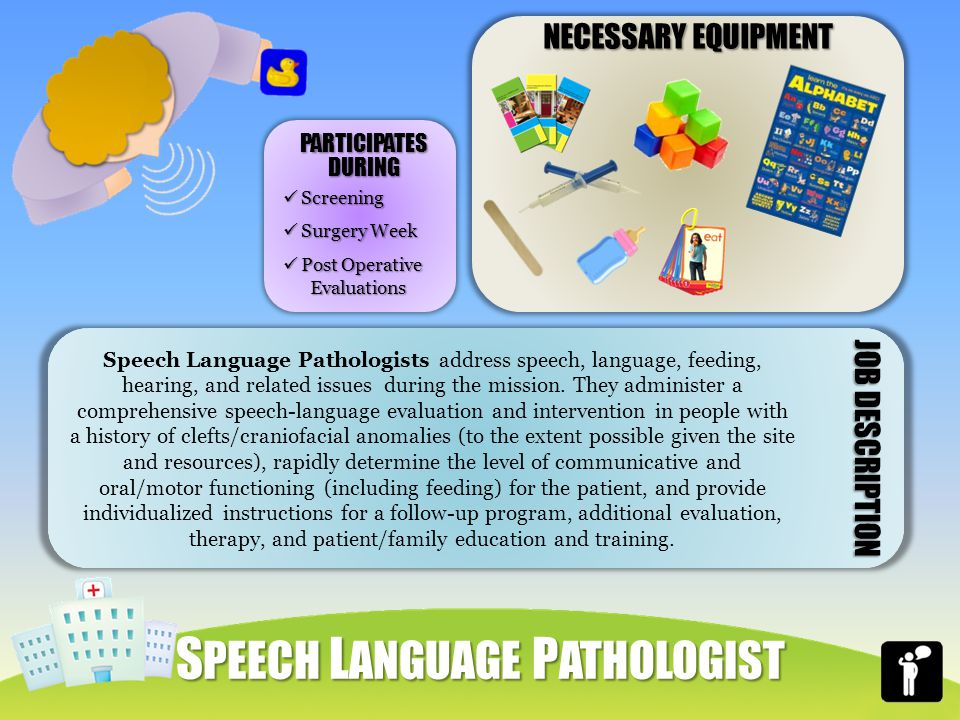 NECESSARY EQUIPMENT Speech Language Pathologists address speech, language, feeding, hearing, and related issues during the mission.