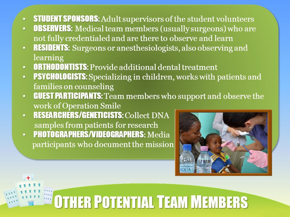O THER P OTENTIAL T EAM M EMBERS STUDENT SPONSORS: STUDENT SPONSORS: Adult supervisors of the student volunteers OBSERVERS: OBSERVERS: Medical team members (usually surgeons) who are not fully credentialed and are there to observe and learn RESIDENTS: RESIDENTS: Surgeons or anesthesiologists, also observing and learning ORTHODONTISTS: ORTHODONTISTS: Provide additional dental treatment PSYCHOLOGISTS: PSYCHOLOGISTS: Specializing in children, works with patients and families on counseling GUEST PARTICIPANTS: GUEST PARTICIPANTS: Team members who support and observe the work of Operation Smile RESEARCHERS/GENETICISTS: RESEARCHERS/GENETICISTS: Collect DNA samples from patients for research PHOTOGRAPHERS/VIDEOGRAPHERS PHOTOGRAPHERS/VIDEOGRAPHERS : Media participants who document the mission STUDENT SPONSORS: STUDENT SPONSORS: Adult supervisors of the student volunteers OBSERVERS: OBSERVERS: Medical team members (usually surgeons) who are not fully credentialed and are there to observe and learn RESIDENTS: RESIDENTS: Surgeons or anesthesiologists, also observing and learning ORTHODONTISTS: ORTHODONTISTS: Provide additional dental treatment PSYCHOLOGISTS: PSYCHOLOGISTS: Specializing in children, works with patients and families on counseling GUEST PARTICIPANTS: GUEST PARTICIPANTS: Team members who support and observe the work of Operation Smile RESEARCHERS/GENETICISTS: RESEARCHERS/GENETICISTS: Collect DNA samples from patients for research PHOTOGRAPHERS/VIDEOGRAPHERS PHOTOGRAPHERS/VIDEOGRAPHERS : Media participants who document the mission