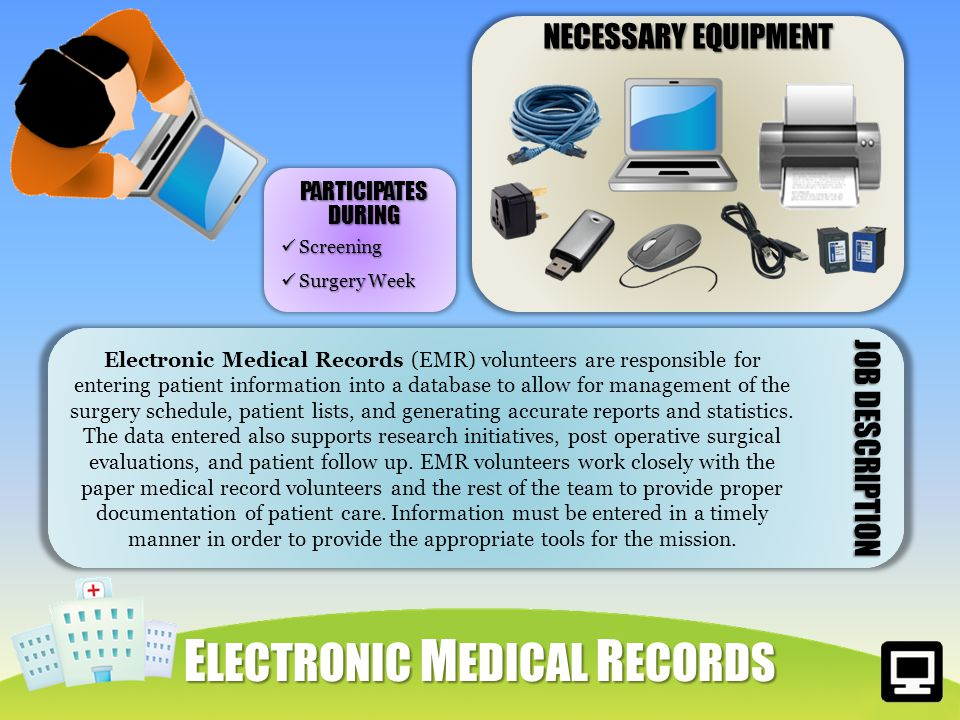 NECESSARY EQUIPMENT Electronic Medical Records (EMR) volunteers are responsible for entering patient information into a database to allow for management of the surgery schedule, patient lists, and generating accurate reports and statistics.