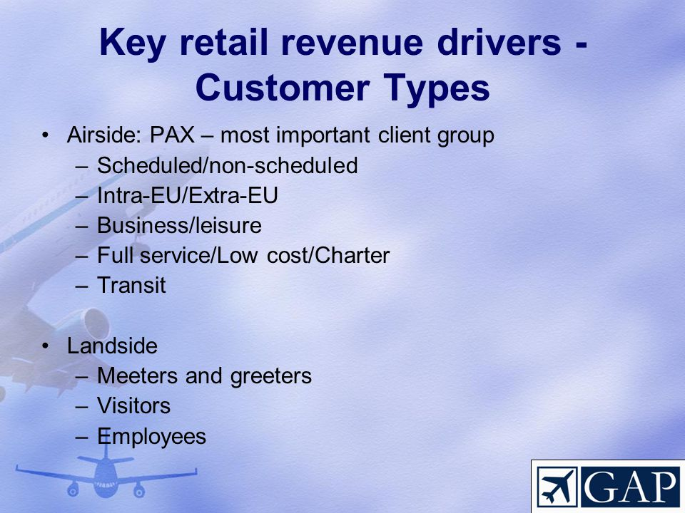 Key retail revenue drivers - Customer Types Airside: PAX – most important client group –Scheduled/non-scheduled –Intra-EU/Extra-EU –Business/leisure –