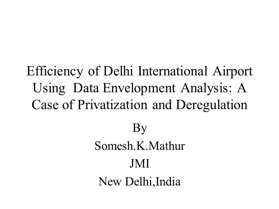 Efficiency of Delhi International Airport Using Data Envelopment Analysis: A Case of Privatization and Deregulation By Somesh.K.Mathur JMI New Delhi,India