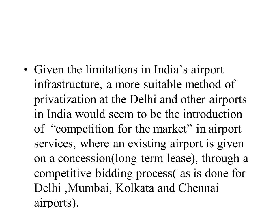 Given the limitations in Indias airport infrastructure, a more suitable method of privatization at the Delhi and other airports in India would seem to be the introduction of competition for the market in airport services, where an existing airport is given on a concession(long term lease), through a competitive bidding process( as is done for Delhi,Mumbai, Kolkata and Chennai airports).