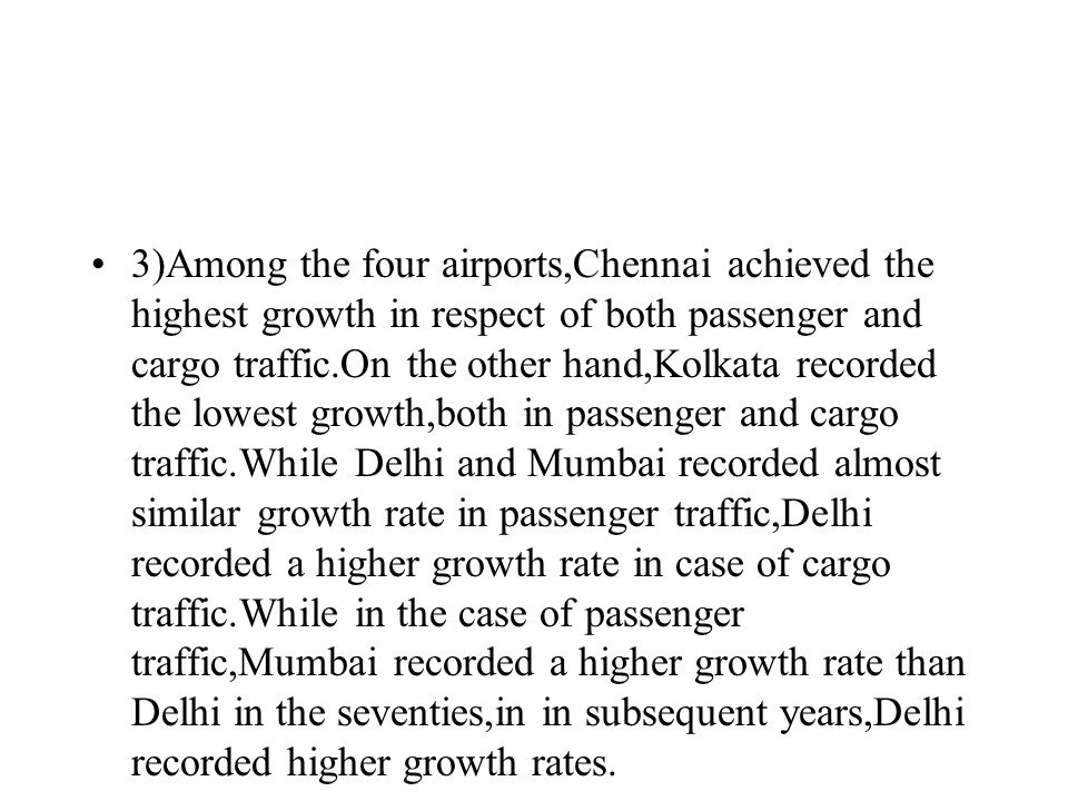 Forecasts It appears that in future the highest growth in traffic is likely to be recorded by the five international airports, namely, Mumbai, Delhi, Kolkata, Chennai and Thiruvanthapuram followed by the other six international airports and the remaining domestic airports.Thus,the concentration of traffic at larger airports is likely to increase in future(Table III).