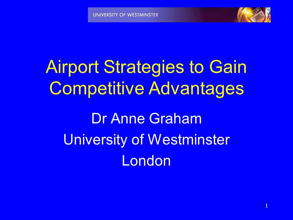1 Airport Strategies to Gain Competitive Advantages Dr Anne Graham University of Westminster London