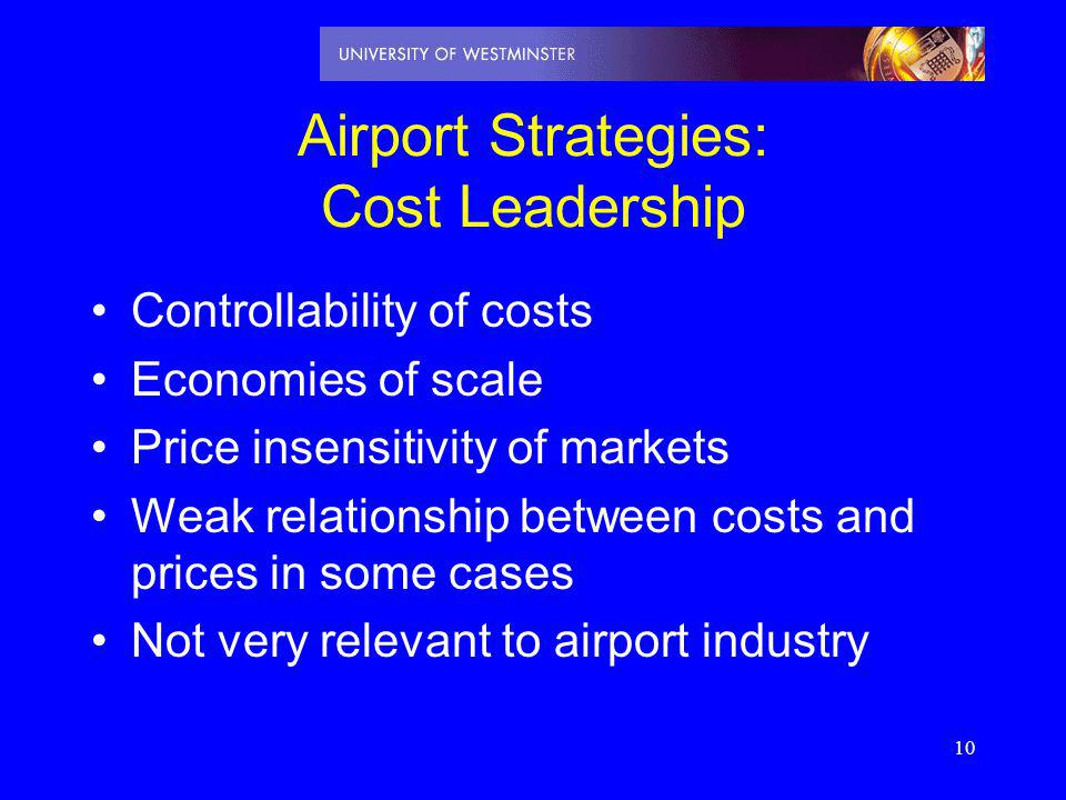 10 Airport Strategies: Cost Leadership Controllability of costs Economies of scale Price insensitivity of markets Weak relationship between costs and