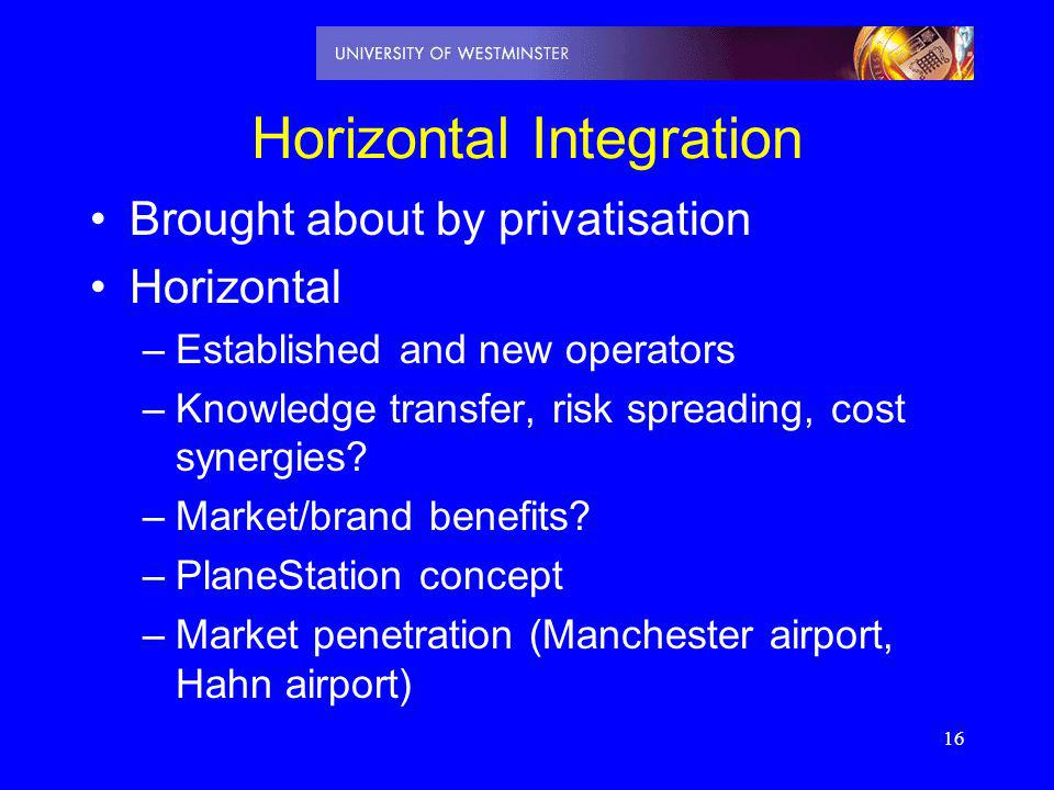 16 Horizontal Integration Brought about by privatisation Horizontal –Established and new operators –Knowledge transfer, risk spreading, cost synergies