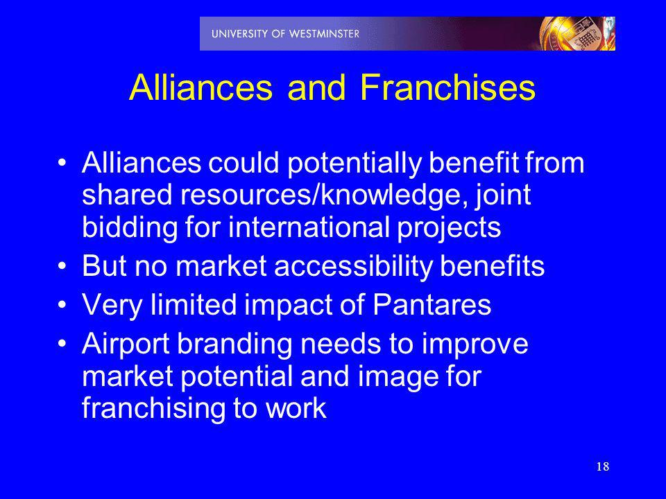 18 Alliances and Franchises Alliances could potentially benefit from shared resources/knowledge, joint bidding for international projects But no marke