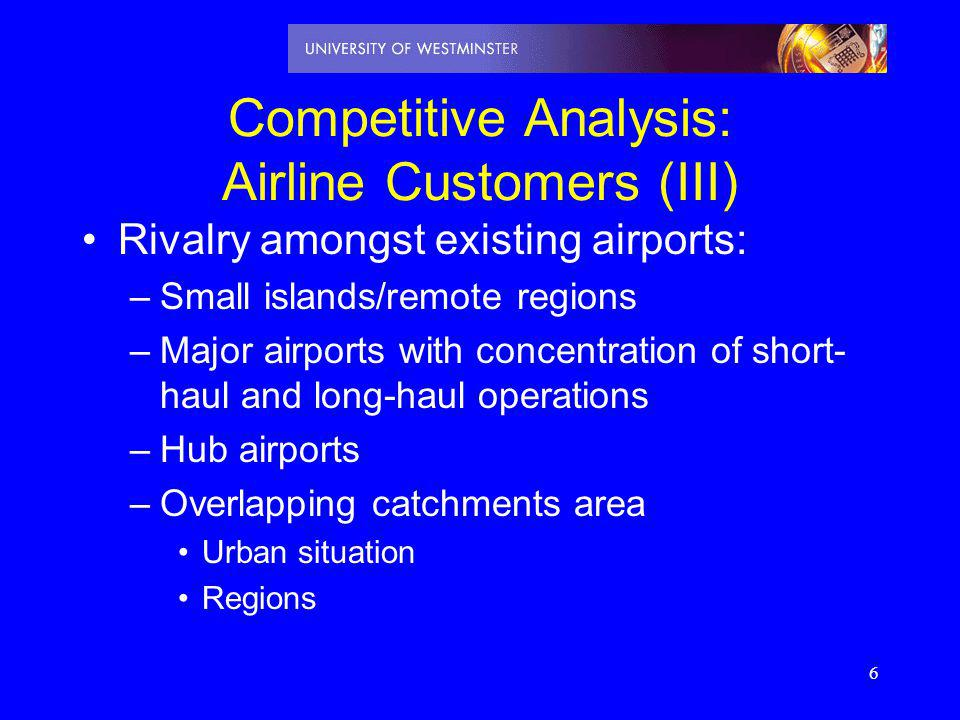 6 Competitive Analysis: Airline Customers (III) Rivalry amongst existing airports: –Small islands/remote regions –Major airports with concentration of