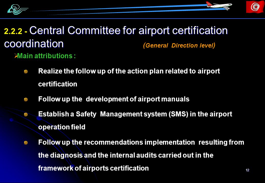 12 Central Committee for airport certification coordination 2.2.2 - Central Committee for airport certification coordination Main attributions : Realize the follow up of the action plan related to airport certification Follow up the development of airport manuals Establish a Safety Management system (SMS) in the airport operation field Follow up the recommendations implementation resulting from the diagnosis and the internal audits carried out in the framework of airports certification ( General Direction level )