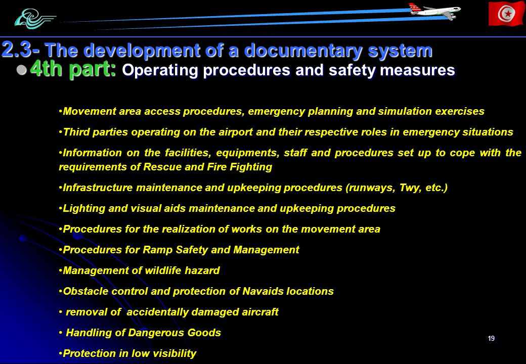 19 4th part: Operating procedures and safety measures 4th part: Operating procedures and safety measures 2.3- The development of a documentary system Movement area access procedures, emergency planning and simulation exercises Third parties operating on the airport and their respective roles in emergency situations Information on the facilities, equipments, staff and procedures set up to cope with the requirements of Rescue and Fire Fighting Infrastructure maintenance and upkeeping procedures (runways, Twy, etc.) Lighting and visual aids maintenance and upkeeping procedures Procedures for the realization of works on the movement area Procedures for Ramp Safety and Management Management of wildlife hazard Obstacle control and protection of Navaids locations removal of accidentally damaged aircraft Handling of Dangerous Goods Protection in low visibility