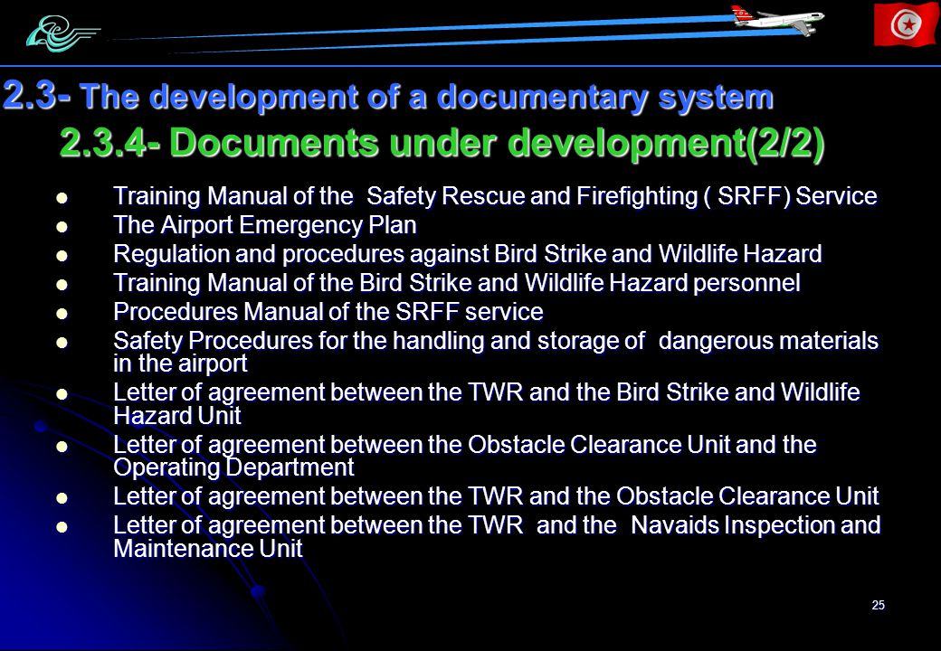 25 2.3.4- Documents under development(2/2) 2.3- The development of a documentary system Training Manual of the Safety Rescue and Firefighting ( SRFF) Service Training Manual of the Safety Rescue and Firefighting ( SRFF) Service The Airport Emergency Plan The Airport Emergency Plan Regulation and procedures against Bird Strike and Wildlife Hazard Regulation and procedures against Bird Strike and Wildlife Hazard Training Manual of the Bird Strike and Wildlife Hazard personnel Training Manual of the Bird Strike and Wildlife Hazard personnel Procedures Manual of the SRFF service Procedures Manual of the SRFF service Safety Procedures for the handling and storage of dangerous materials in the airport Safety Procedures for the handling and storage of dangerous materials in the airport Letter of agreement between the TWR and the Bird Strike and Wildlife Hazard Unit Letter of agreement between the TWR and the Bird Strike and Wildlife Hazard Unit Letter of agreement between the Obstacle Clearance Unit and the Operating Department Letter of agreement between the Obstacle Clearance Unit and the Operating Department Letter of agreement between the TWR and the Obstacle Clearance Unit Letter of agreement between the TWR and the Obstacle Clearance Unit Letter of agreement between the TWR and the Navaids Inspection and Maintenance Unit Letter of agreement between the TWR and the Navaids Inspection and Maintenance Unit