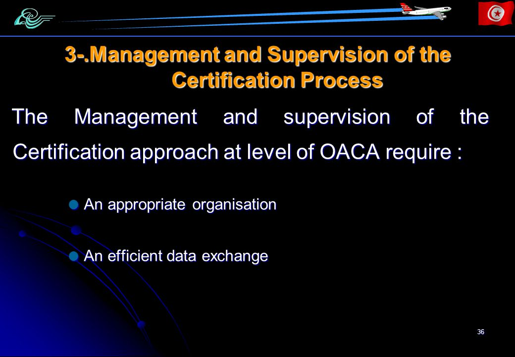 36 3-.Management and Supervision of the Certification Process The Management and supervision of the Certification approach at level of OACA require : An appropriate organisation An appropriate organisation An efficient data exchange An efficient data exchange