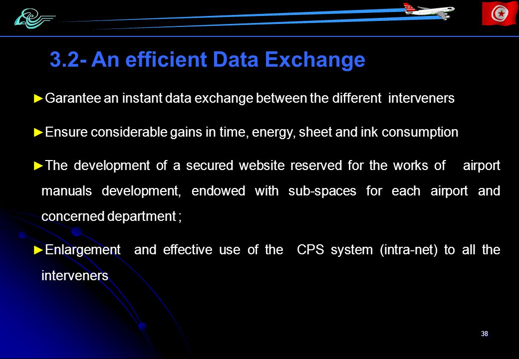 38 Garantee an instant data exchange between the different interveners Ensure considerable gains in time, energy, sheet and ink consumption The development of a secured website reserved for the works of airport manuals development, endowed with sub-spaces for each airport and concerned department ; Enlargement and effective use of the CPS system (intra-net) to all the interveners 3.2- An efficient Data Exchange