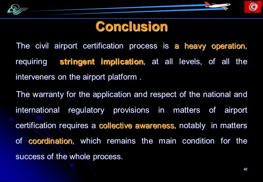 40 Conclusion The civil airport certification process is a heavy operation, requiring stringent implication, at all levels, of all the interveners on the airport platform.