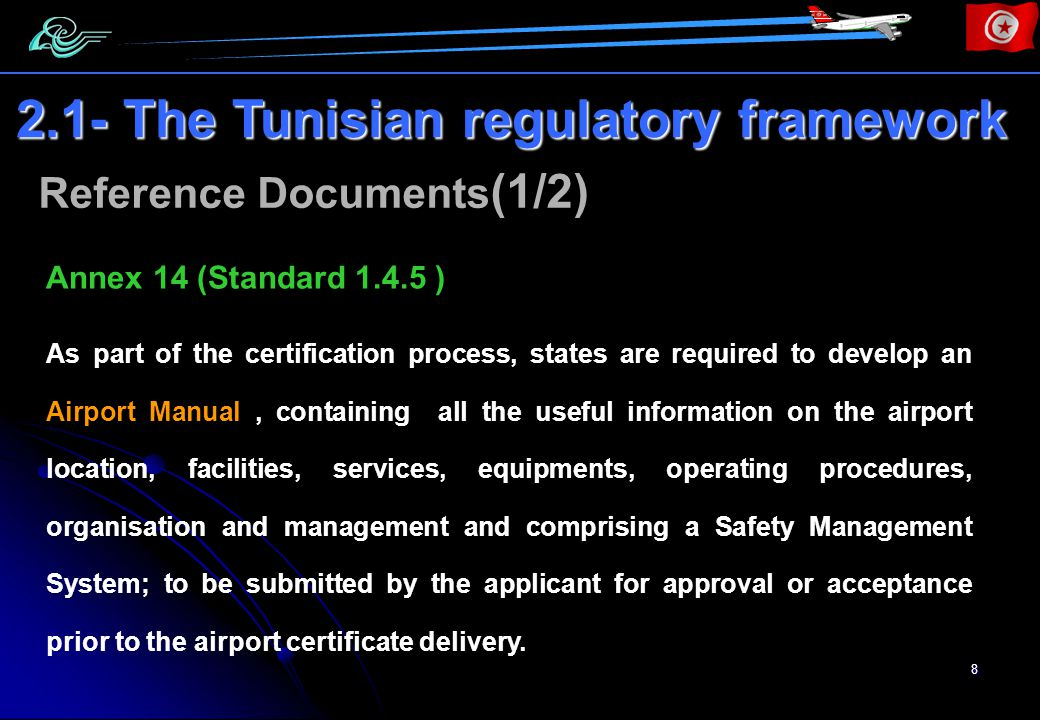 8 Annex 14 (Standard 1.4.5 ) As part of the certification process, states are required to develop an Airport Manual, containing all the useful information on the airport location, facilities, services, equipments, operating procedures, organisation and management and comprising a Safety Management System; to be submitted by the applicant for approval or acceptance prior to the airport certificate delivery.