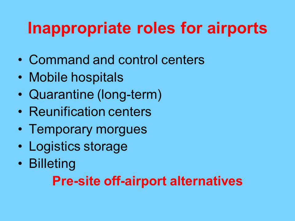 Inappropriate roles for airports Command and control centers Mobile hospitals Quarantine (long-term) Reunification centers Temporary morgues Logistics storage Billeting Pre-site off-airport alternatives