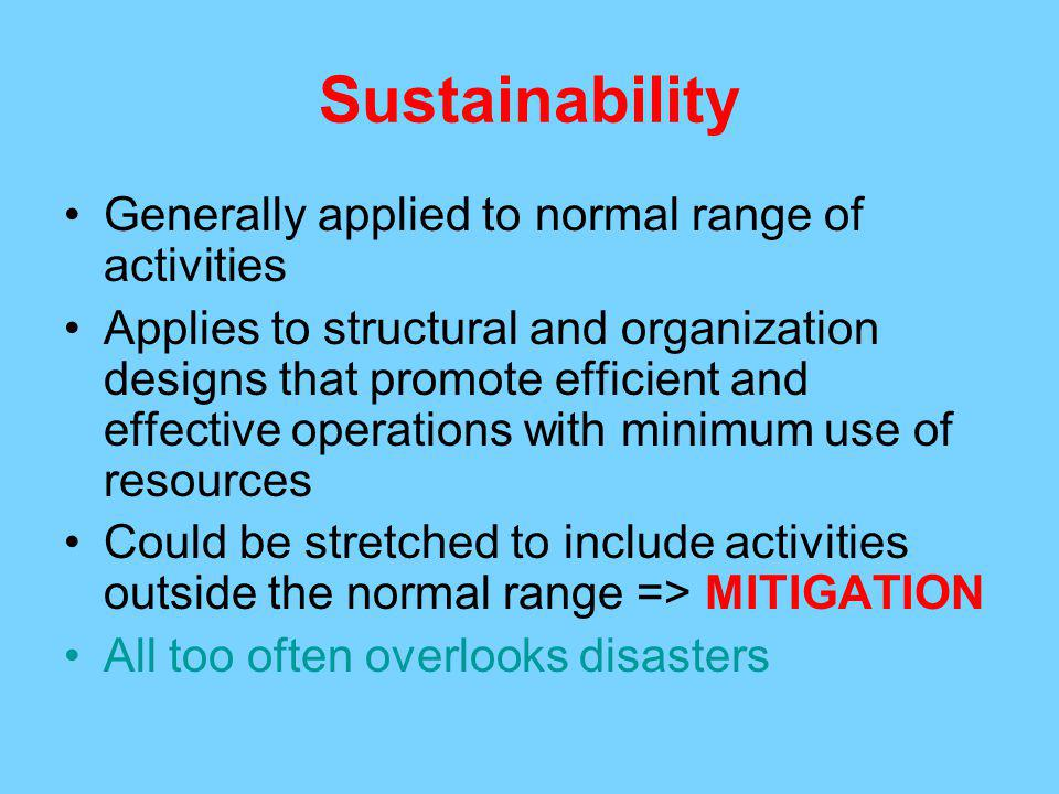 Sustainability Generally applied to normal range of activities Applies to structural and organization designs that promote efficient and effective operations with minimum use of resources Could be stretched to include activities outside the normal range => MITIGATION All too often overlooks disasters