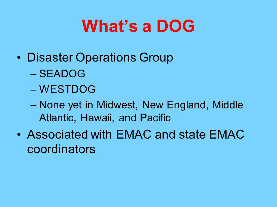 Whats a DOG Disaster Operations Group –SEADOG –WESTDOG –None yet in Midwest, New England, Middle Atlantic, Hawaii, and Pacific Associated with EMAC and state EMAC coordinators
