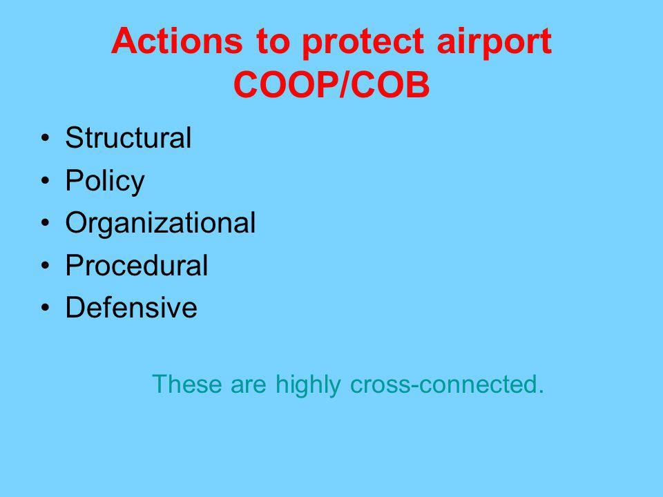 Actions to protect airport COOP/COB Structural Policy Organizational Procedural Defensive These are highly cross-connected.