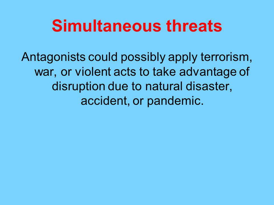Simultaneous threats Antagonists could possibly apply terrorism, war, or violent acts to take advantage of disruption due to natural disaster, accident, or pandemic.