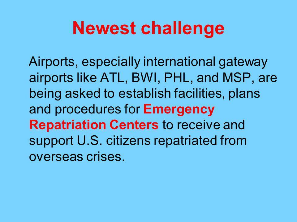Newest challenge Airports, especially international gateway airports like ATL, BWI, PHL, and MSP, are being asked to establish facilities, plans and procedures for Emergency Repatriation Centers to receive and support U.S.