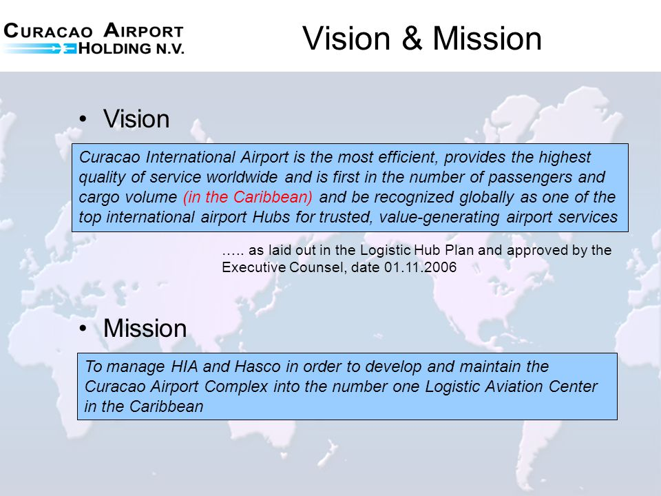 Vision & Mission Mission To manage HIA and Hasco in order to develop and maintain the Curacao Airport Complex into the number one Logistic Aviation Ce