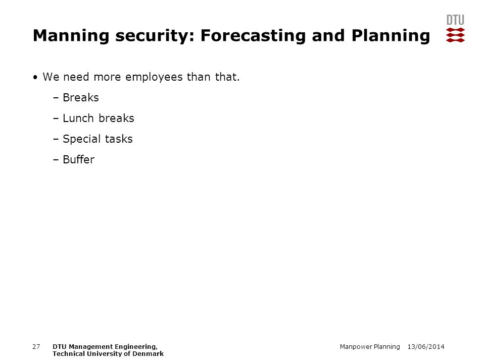 13/06/2014Manpower Planning27DTU Management Engineering, Technical University of Denmark Manning security: Forecasting and Planning We need more emplo